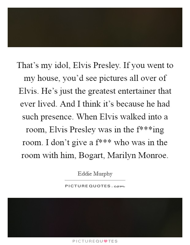 That's my idol, Elvis Presley. If you went to my house, you'd see pictures all over of Elvis. He's just the greatest entertainer that ever lived. And I think it's because he had such presence. When Elvis walked into a room, Elvis Presley was in the f***ing room. I don't give a f*** who was in the room with him, Bogart, Marilyn Monroe Picture Quote #1