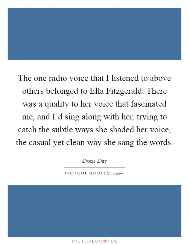 The one radio voice that I listened to above others belonged to Ella Fitzgerald. There was a quality to her voice that fascinated me, and I'd sing along with her, trying to catch the subtle ways she shaded her voice, the casual yet clean way she sang the words Picture Quote #1
