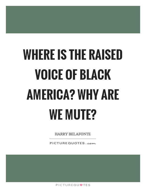 Where is the raised voice of black America? Why are we mute? Picture Quote #1