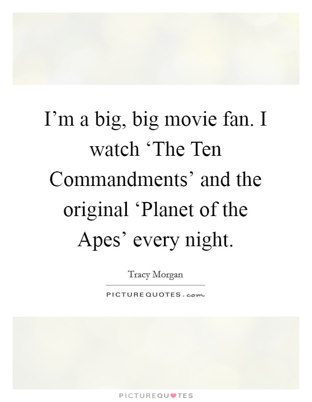 I'm a big, big movie fan. I watch 'The Ten Commandments' and the original 'Planet of the Apes' every night Picture Quote #1