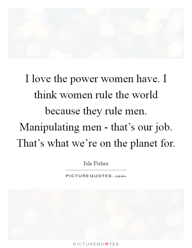 I love the power women have. I think women rule the world because they rule men. Manipulating men - that's our job. That's what we're on the planet for Picture Quote #1