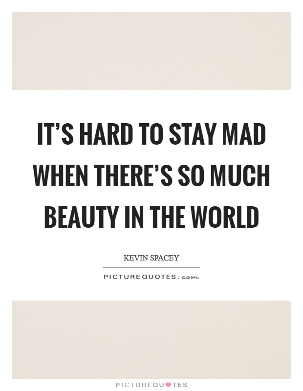 It's Hard to Stay Mad When There's So Much Beauty in the World Picture Quote #1