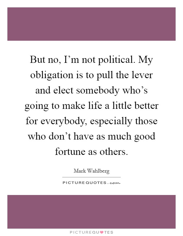 But no, I'm not political. My obligation is to pull the lever and elect somebody who's going to make life a little better for everybody, especially those who don't have as much good fortune as others Picture Quote #1