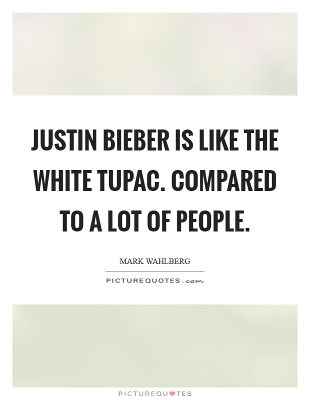 Justin Bieber is like the white Tupac. Compared to a lot of people Picture Quote #1