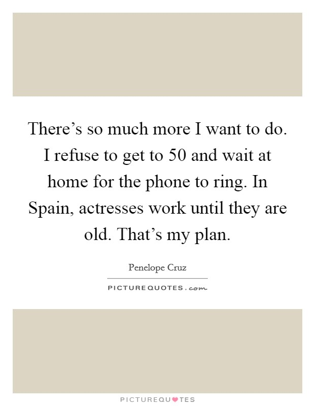 There's so much more I want to do. I refuse to get to 50 and wait at home for the phone to ring. In Spain, actresses work until they are old. That's my plan Picture Quote #1