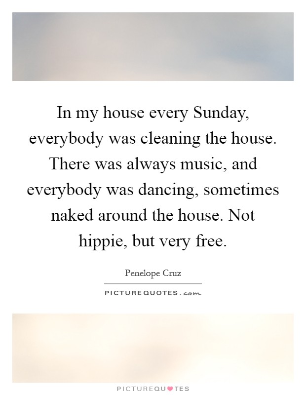 In my house every Sunday, everybody was cleaning the house. There was always music, and everybody was dancing, sometimes naked around the house. Not hippie, but very free Picture Quote #1