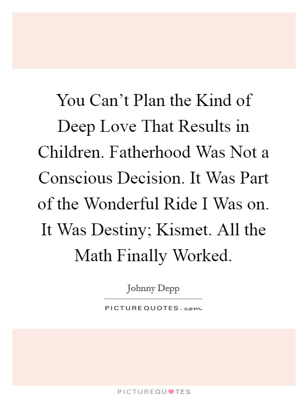 You Can't Plan the Kind of Deep Love That Results in Children. Fatherhood Was Not a Conscious Decision. It Was Part of the Wonderful Ride I Was on. It Was Destiny; Kismet. All the Math Finally Worked Picture Quote #1