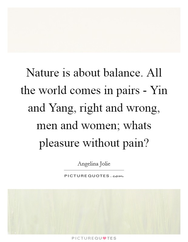 Nature is about balance. All the world comes in pairs - Yin and Yang, right and wrong, men and women; whats pleasure without pain? Picture Quote #1