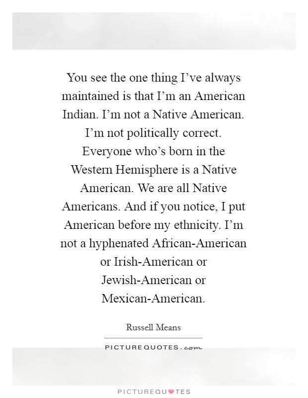 You see the one thing I've always maintained is that I'm an American Indian. I'm not a Native American. I'm not politically correct. Everyone who's born in the Western Hemisphere is a Native American. We are all Native Americans. And if you notice, I put American before my ethnicity. I'm not a hyphenated African-American or Irish-American or Jewish-American or Mexican-American Picture Quote #1