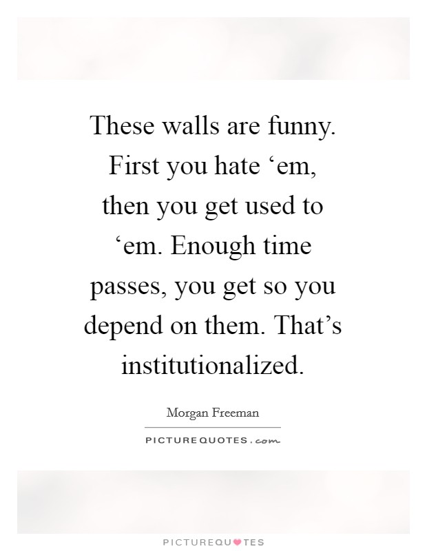 These walls are funny. First you hate 'em, then you get used to 'em. Enough time passes, you get so you depend on them. That's institutionalized Picture Quote #1