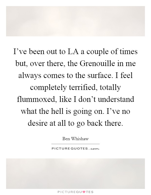 I've been out to LA a couple of times but, over there, the Grenouille in me always comes to the surface. I feel completely terrified, totally flummoxed, like I don't understand what the hell is going on. I've no desire at all to go back there Picture Quote #1