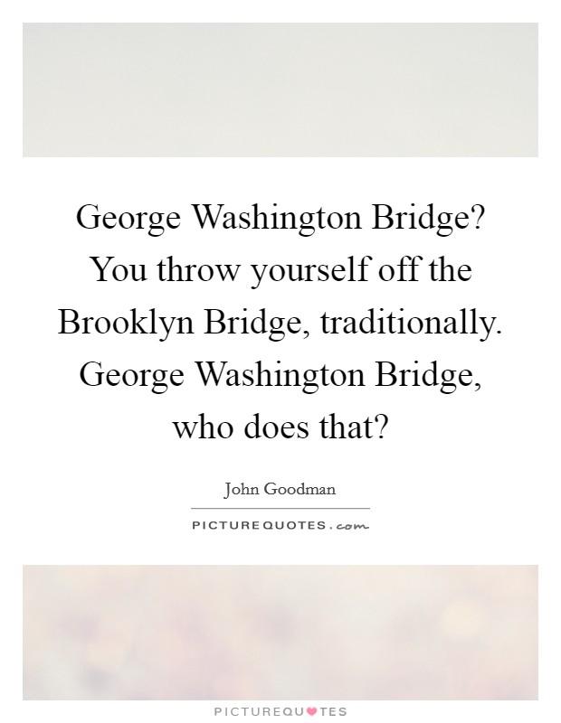 George Washington Bridge? You throw yourself off the Brooklyn Bridge, traditionally. George Washington Bridge, who does that? Picture Quote #1