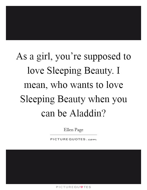 As a girl, you're supposed to love Sleeping Beauty. I mean, who wants to love Sleeping Beauty when you can be Aladdin? Picture Quote #1