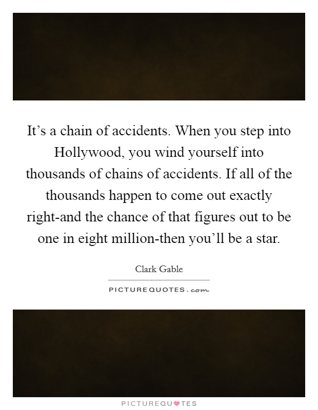 It's a chain of accidents. When you step into Hollywood, you wind yourself into thousands of chains of accidents. If all of the thousands happen to come out exactly right-and the chance of that figures out to be one in eight million-then you'll be a star Picture Quote #1