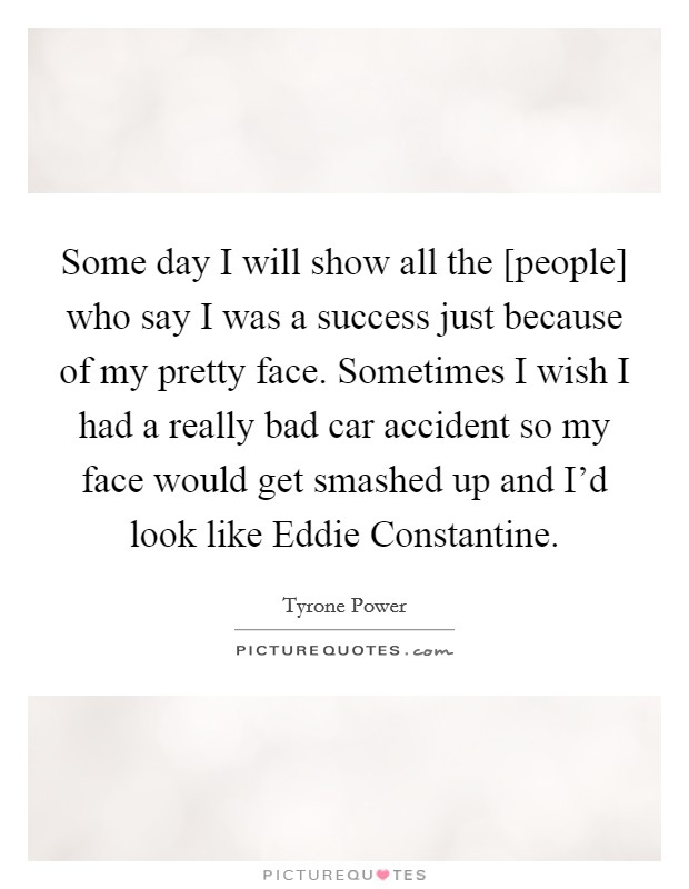 Some day I will show all the [people] who say I was a success just because of my pretty face. Sometimes I wish I had a really bad car accident so my face would get smashed up and I'd look like Eddie Constantine Picture Quote #1