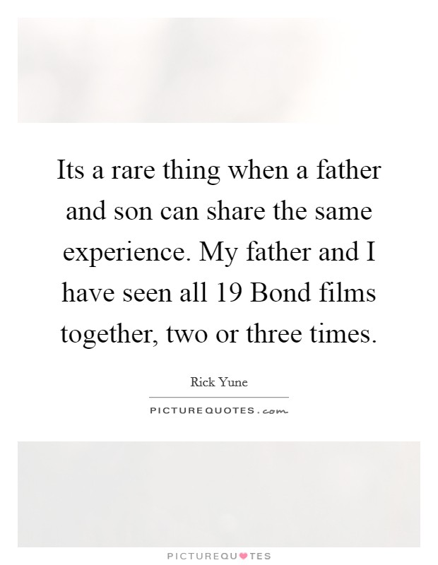 Its a rare thing when a father and son can share the same experience. My father and I have seen all 19 Bond films together, two or three times Picture Quote #1