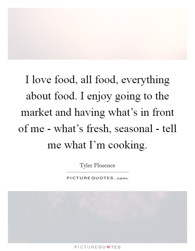 I love food, all food, everything about food. I enjoy going to the market and having what's in front of me - what's fresh, seasonal - tell me what I'm cooking Picture Quote #1