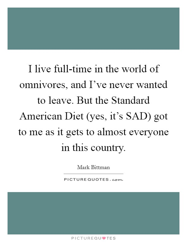 I live full-time in the world of omnivores, and I've never wanted to leave. But the Standard American Diet (yes, it's SAD) got to me as it gets to almost everyone in this country Picture Quote #1