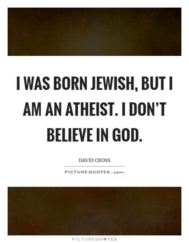 I was born Jewish, but I am an atheist. I don't believe in God Picture Quote #1
