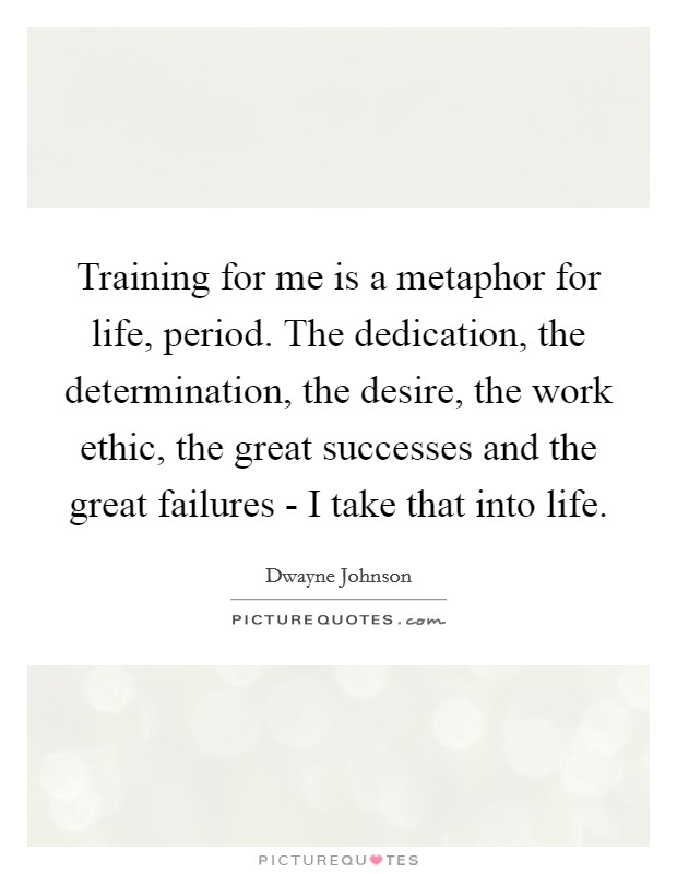 Training for me is a metaphor for life, period. The dedication, the determination, the desire, the work ethic, the great successes and the great failures - I take that into life Picture Quote #1