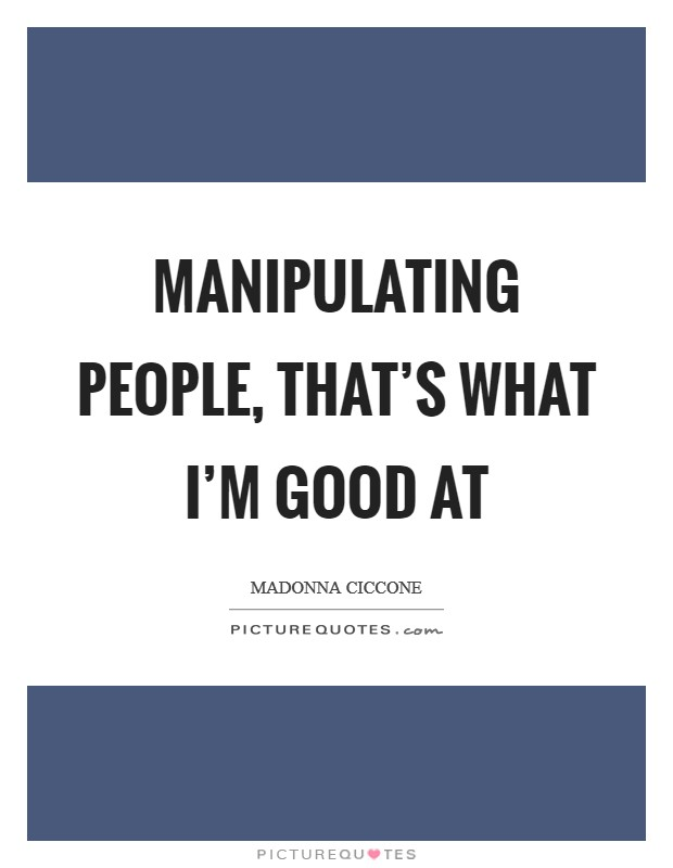 Manipulating people, that's what I'm good at Picture Quote #1