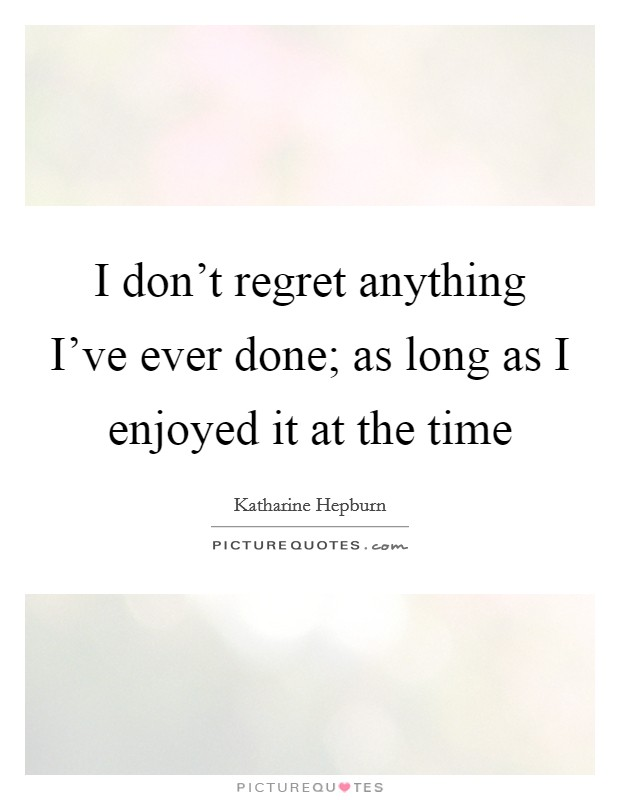 I don't regret anything I've ever done; as long as I enjoyed it at the time Picture Quote #1
