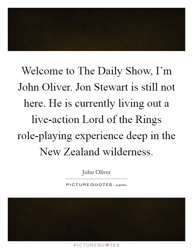 Welcome to The Daily Show, I'm John Oliver. Jon Stewart is still not here. He is currently living out a live-action Lord of the Rings role-playing experience deep in the New Zealand wilderness Picture Quote #1
