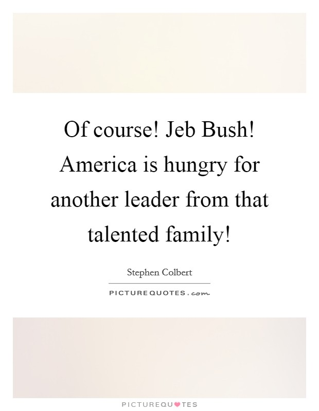Of course! Jeb Bush! America is hungry for another leader from that talented family! Picture Quote #1