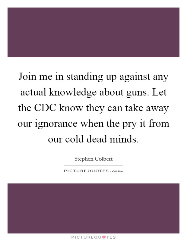 Join me in standing up against any actual knowledge about guns. Let the CDC know they can take away our ignorance when the pry it from our cold dead minds Picture Quote #1