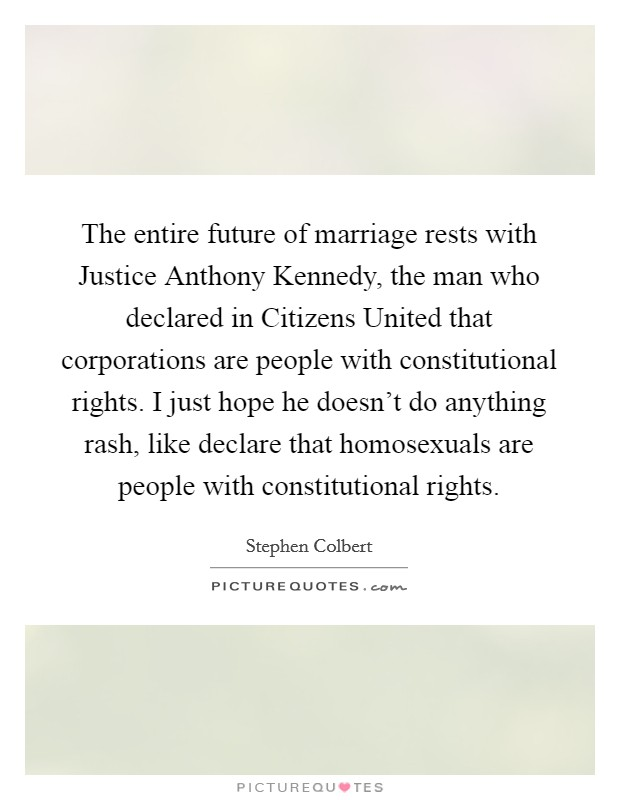 The entire future of marriage rests with Justice Anthony Kennedy, the man who declared in Citizens United that corporations are people with constitutional rights. I just hope he doesn't do anything rash, like declare that homosexuals are people with constitutional rights Picture Quote #1
