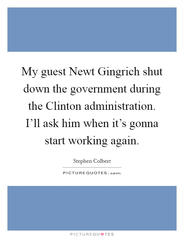 My guest Newt Gingrich shut down the government during the Clinton administration. I'll ask him when it's gonna start working again Picture Quote #1