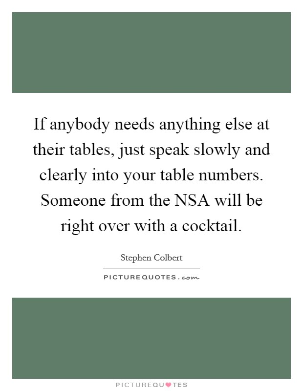 If anybody needs anything else at their tables, just speak slowly and clearly into your table numbers. Someone from the NSA will be right over with a cocktail Picture Quote #1