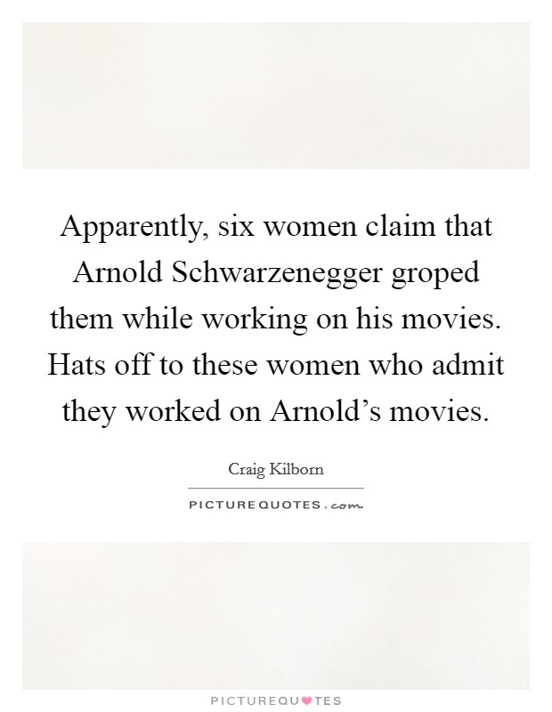 Apparently, six women claim that Arnold Schwarzenegger groped them while working on his movies. Hats off to these women who admit they worked on Arnold's movies Picture Quote #1