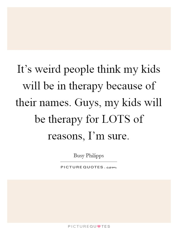 It's weird people think my kids will be in therapy because of their names. Guys, my kids will be therapy for LOTS of reasons, I'm sure Picture Quote #1