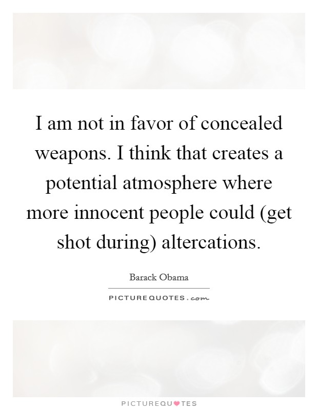 I am not in favor of concealed weapons. I think that creates a potential atmosphere where more innocent people could (get shot during) altercations Picture Quote #1