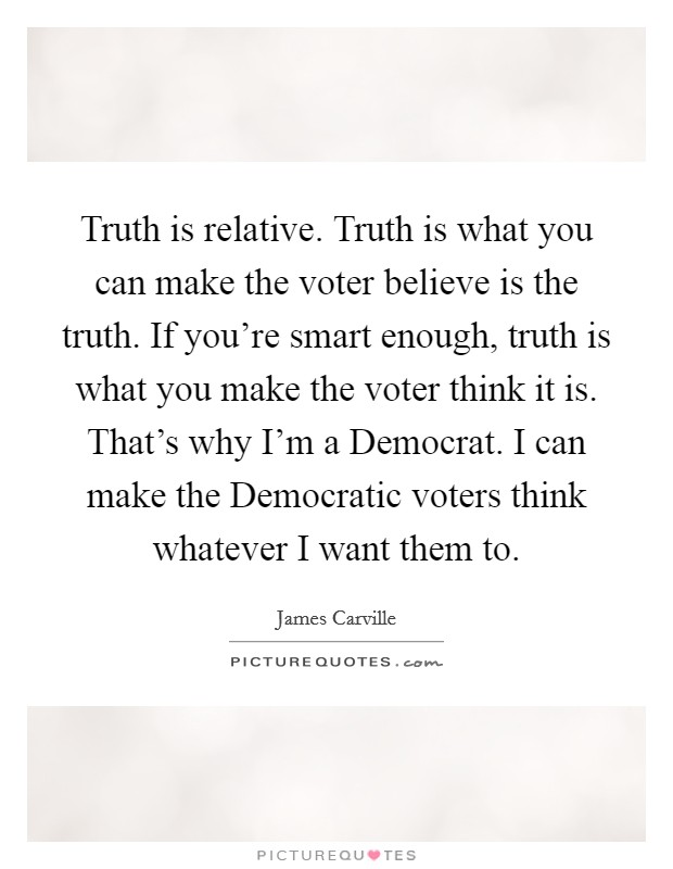 Truth is relative. Truth is what you can make the voter believe is the truth. If you're smart enough, truth is what you make the voter think it is. That's why I'm a Democrat. I can make the Democratic voters think whatever I want them to Picture Quote #1