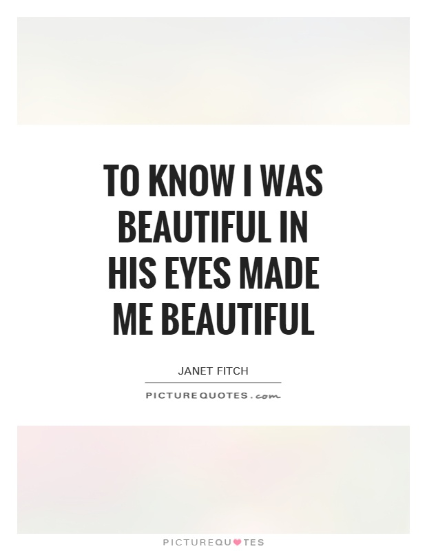 To know I was beautiful in his eyes made me beautiful Picture Quote #1
