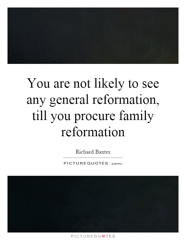 You are not likely to see any general reformation, till you procure family reformation Picture Quote #1