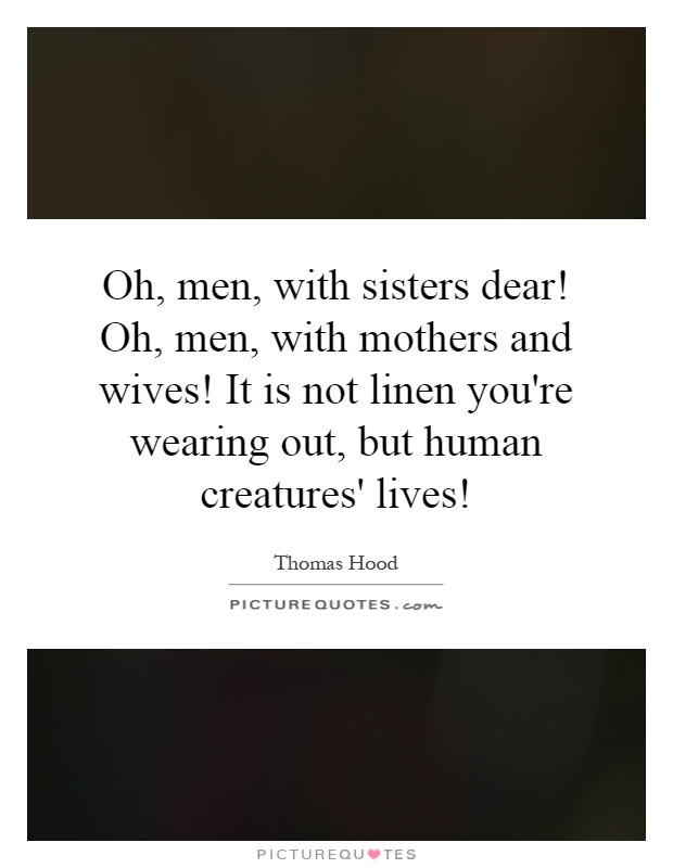 Oh, men, with sisters dear! Oh, men, with mothers and wives! It is not linen you're wearing out, but human creatures' lives! Picture Quote #1