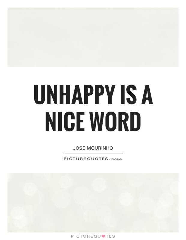 Unhappy is a nice word Picture Quote #1