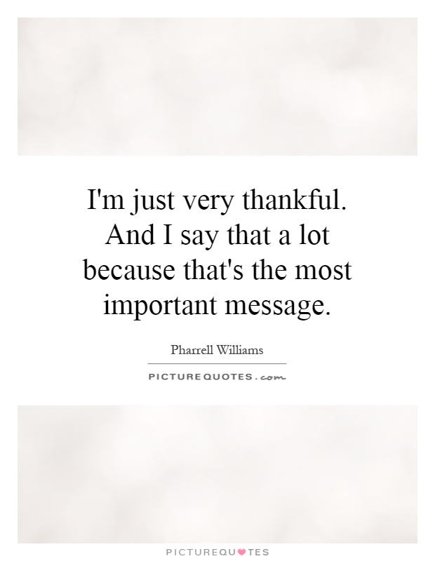 I'm just very thankful. And I say that a lot because that's the most important message Picture Quote #1
