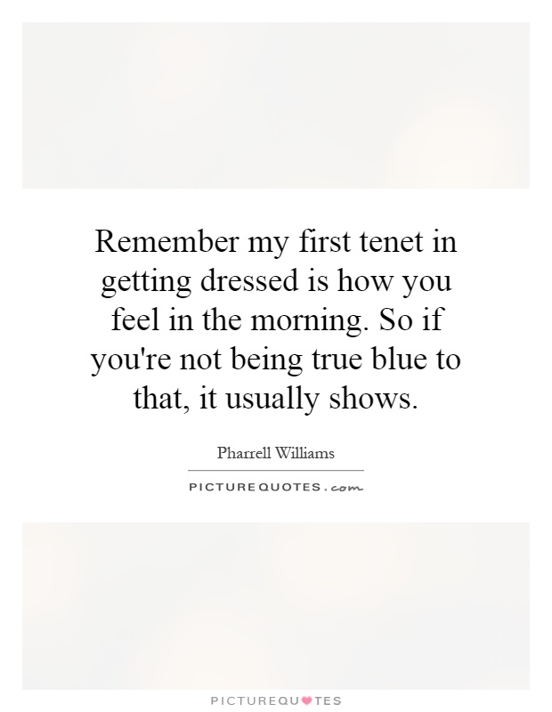 Remember my first tenet in getting dressed is how you feel in the morning. So if you're not being true blue to that, it usually shows Picture Quote #1