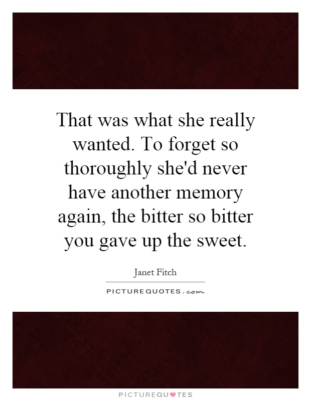 That was what she really wanted. To forget so thoroughly she'd never have another memory again, the bitter so bitter you gave up the sweet Picture Quote #1
