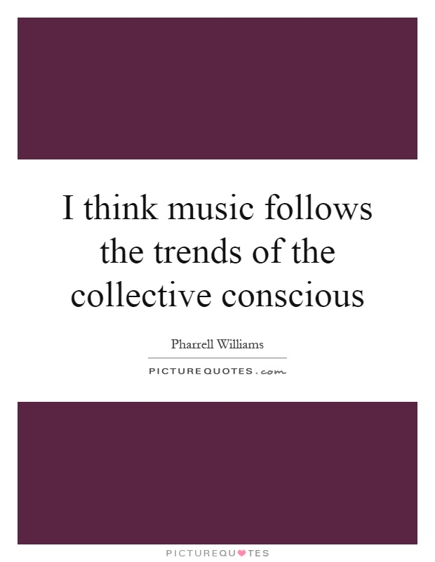 I think music follows the trends of the collective conscious Picture Quote #1