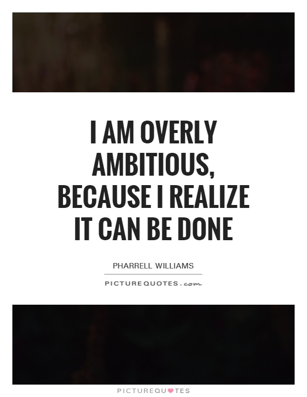I am overly ambitious, because I realize it can be done Picture Quote #1
