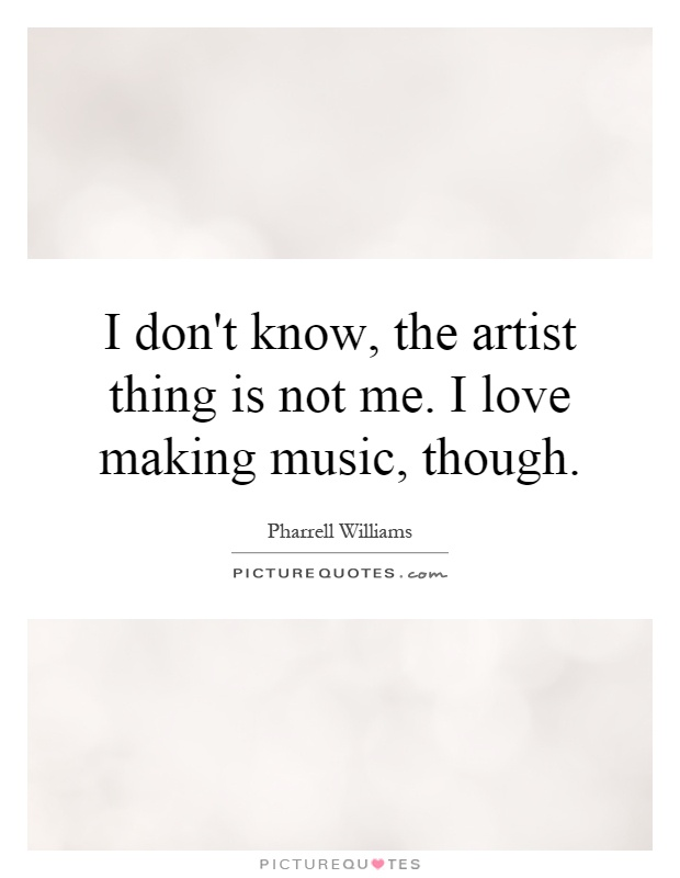 I don't know, the artist thing is not me. I love making music, though Picture Quote #1