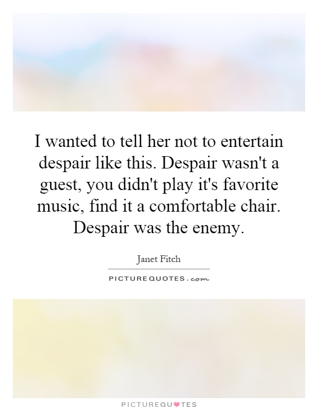 I wanted to tell her not to entertain despair like this. Despair wasn't a guest, you didn't play it's favorite music, find it a comfortable chair. Despair was the enemy Picture Quote #1