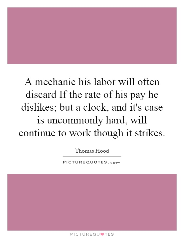 A mechanic his labor will often discard If the rate of his pay he dislikes; but a clock, and it's case is uncommonly hard, will continue to work though it strikes Picture Quote #1