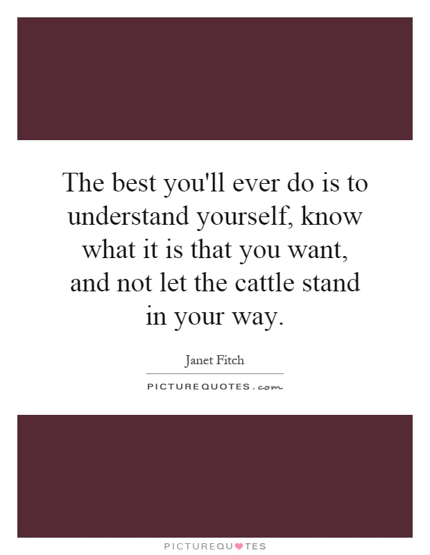 The best you'll ever do is to understand yourself, know what it is that you want, and not let the cattle stand in your way Picture Quote #1