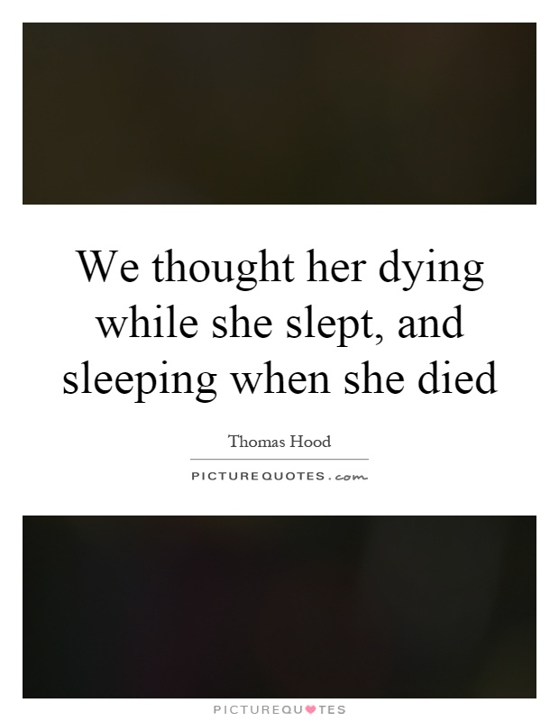 We thought her dying while she slept, and sleeping when she died Picture Quote #1